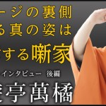 【スペシャルインタビュー】三遊亭萬橘 -後編-