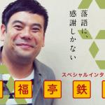 【スペシャルインタビュー】 笑福亭鉄瓶「落語に、感謝しかない」